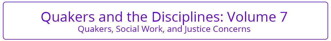 Quakers and the Disciplines Volume 7 Quakers, Social Work, and Justice Concerns